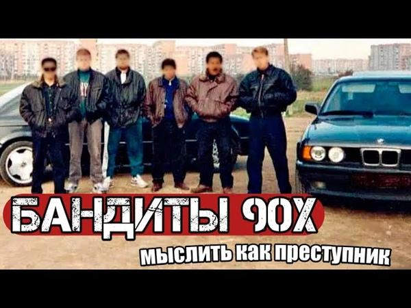 БАНДИТЫ 90Х МЫСЛИТЬ КАК ПРЕСТУПНИК