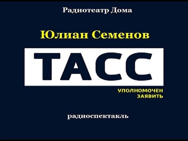 ТАСС уполномочен заявить Юлиан Семенов Радиоспектакль 1979год