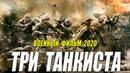ВЕТЕРАНСКИЙ ФИЛЬМ 2020 - ТРИ ТАНКИСТА - Русские военные фильмы 2020 новинки HD 1080P