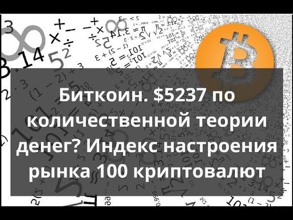 Биткоин $5237 по количественной теории денег Индекс настроения рынка 100 криптовалют