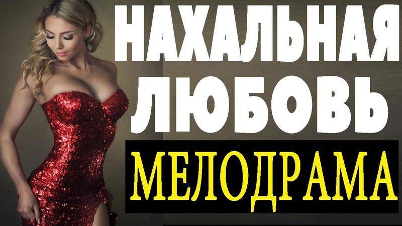 Чудесный фильм НАХАЛЬАНЯ ЛЮБОВЬ 2018 односерийные мелодрамы, русские новинки