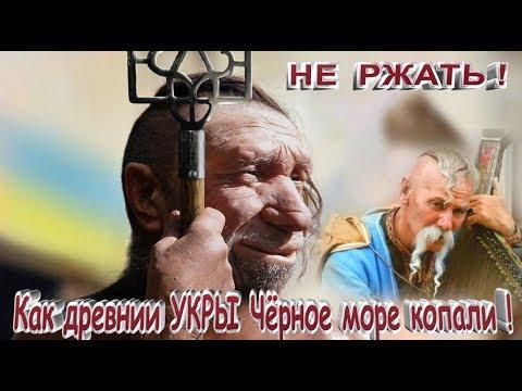 НЕ - РЖАТЬ ! Как древние УКРЫ- Черное море копали