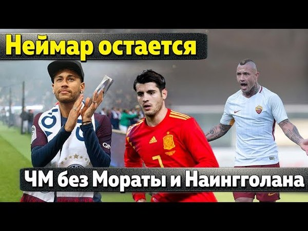 Неймар не перейдет в Реал боссы Барсы продают Суареса Раджа ушел из Бельгии Мората без ЧМ 2018