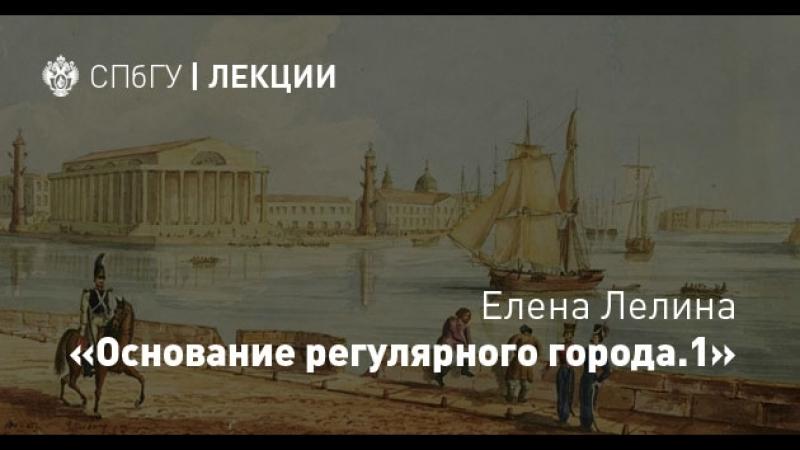 Елена Лелина «Основание регулярного города Санкт-Петербург– будущей столицы Российской империи. Часть 1»