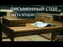 Письменный стол часть вторая изготовление Writing desk part two making