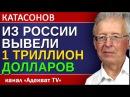 Катасонов Из россии вывели 1 триллион долларов