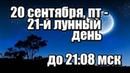 ЛУННЫЙ КАЛЕНДАРЬ НА 20 СЕНТЯБРЯ 2019 ГОДА - 21 ЛУННЫЙ ДЕНЬ