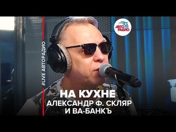 🅰️ Александр Ф. Скляр и Ва-Банкъ - На Кухне (LIVE Авторадио)