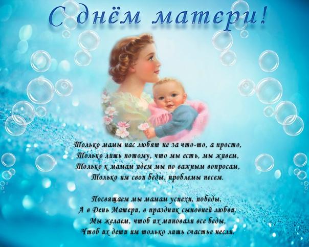 Поздравляю всех мам с днем мамы!!! Мама, милая, родная, дорогая, Ты одна такая у меня. И в День матери тебе я пожелаю Долгих лет, любви, в душе тепла. Обнимаю крепко и целую. Жить тебе в