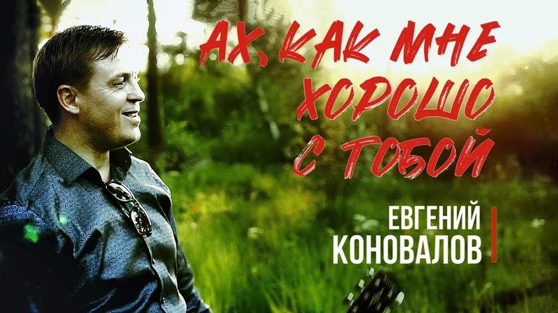 Ах как мне хорошо с тобой ПЕСНЯ О ЛЮБВИ Евгений КОНОВАЛОВ