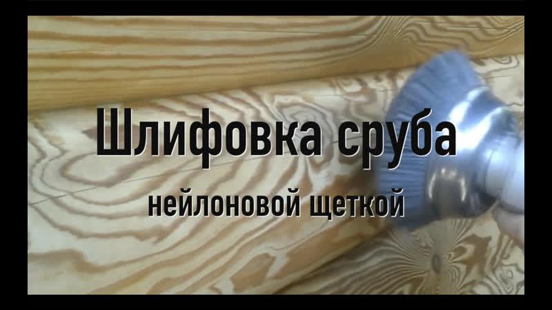 Шлифовка сруба нейлоновой щёткой Обработка сруба Браширование
